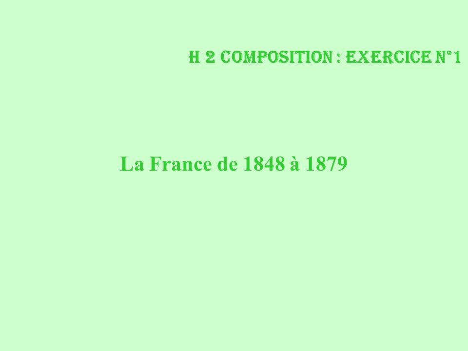 H 2 Composition : exercice n°1 La France de 1848 à 1879