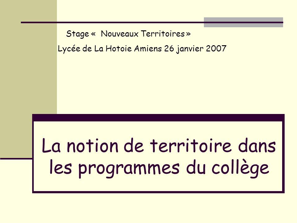 La notion de territoire dans les programmes du collège Stage « Nouveaux Territoires » Lycée de La Hotoie Amiens 26 janvier 2007