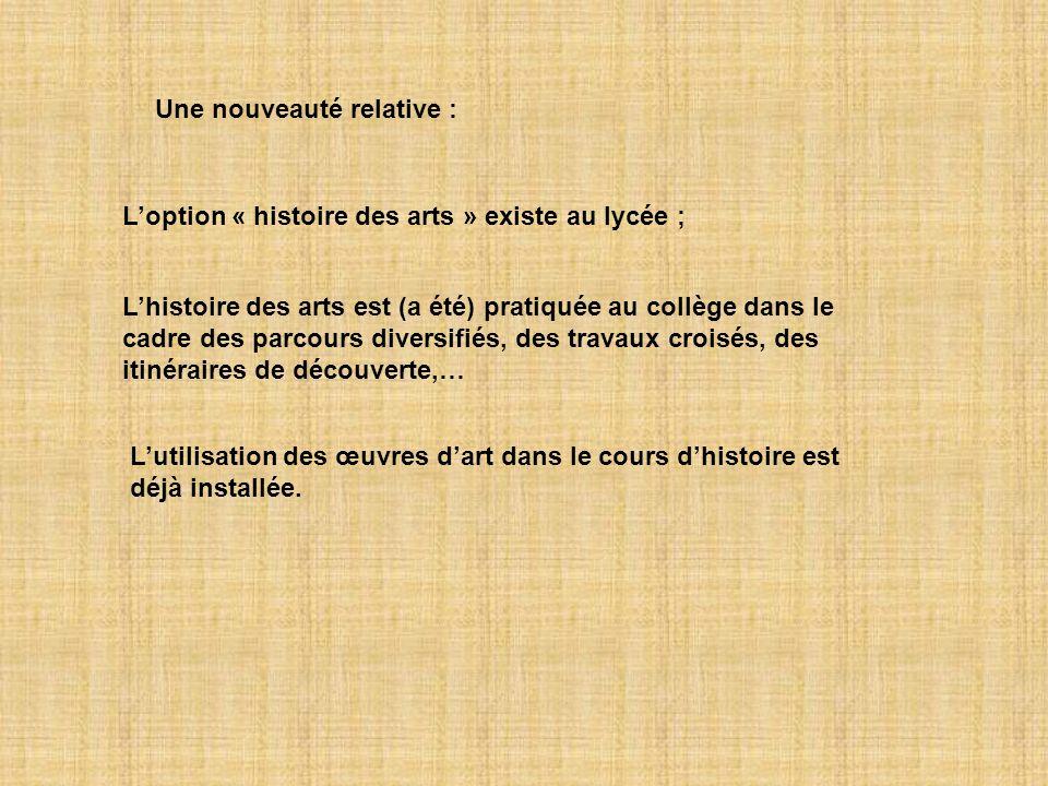 Une nouveauté relative : Loption « histoire des arts » existe au lycée ; Lhistoire des arts est (a été) pratiquée au collège dans le cadre des parcour