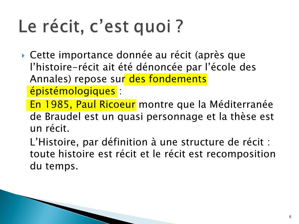 Cette importance donnée au récit (après que lhistoire-récit ait été dénoncée par lécole des Annales) repose sur des fondements épistémologiques : En 1985, Paul Ricoeur montre que la Méditerranée de Braudel est un quasi personnage et la thèse est un récit.