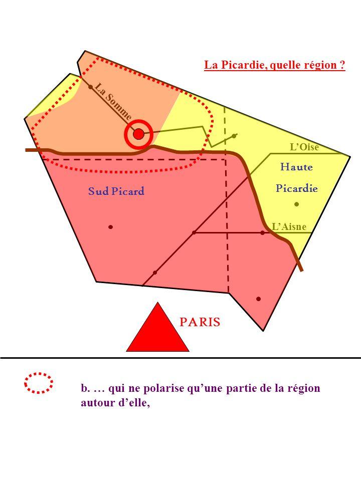 La Picardie, quelle région ? La Somme LOise LAisne b. … qui ne polarise quune partie de la région autour delle, PARIS Sud Picard Haute Picardie
