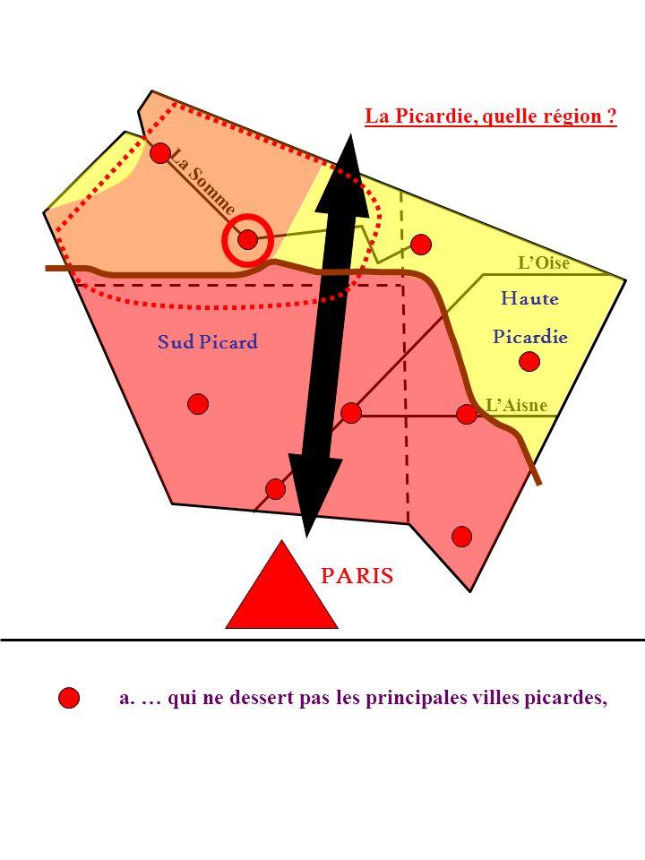 La Picardie, quelle région ? La Somme LOise LAisne a. … qui ne dessert pas les principales villes picardes, PARIS Sud Picard Haute Picardie