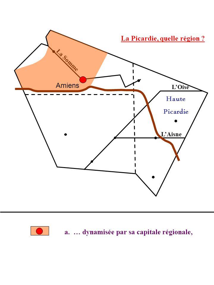La Picardie, quelle région ? La Somme LOise LAisne a. … dynamisée par sa capitale régionale, Haute Picardie Amiens