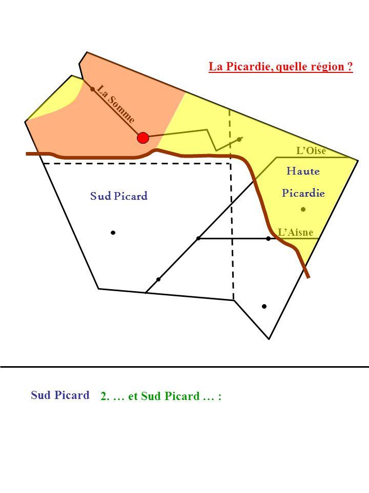 La Picardie, quelle région ? La Somme LOise LAisne 2. … et Sud Picard … : Sud Picard Haute Picardie