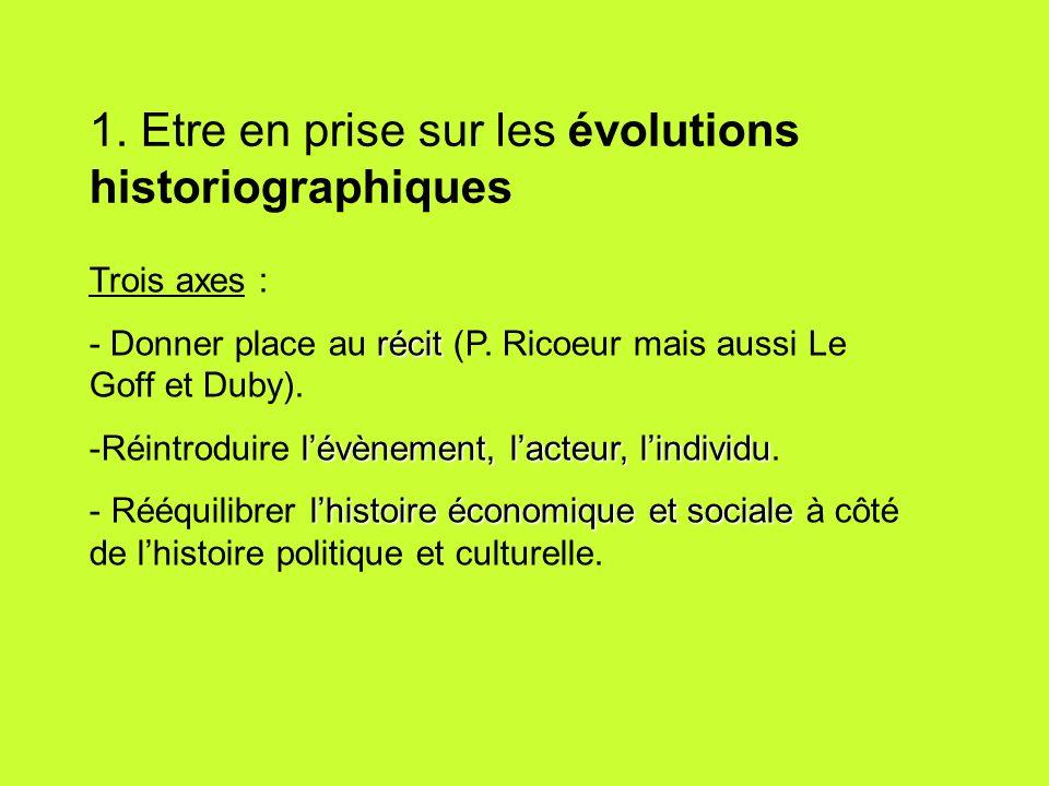 1. Etre en prise sur les évolutions historiographiques Trois axes : récit - Donner place au récit (P. Ricoeur mais aussi Le Goff et Duby). lévènement,