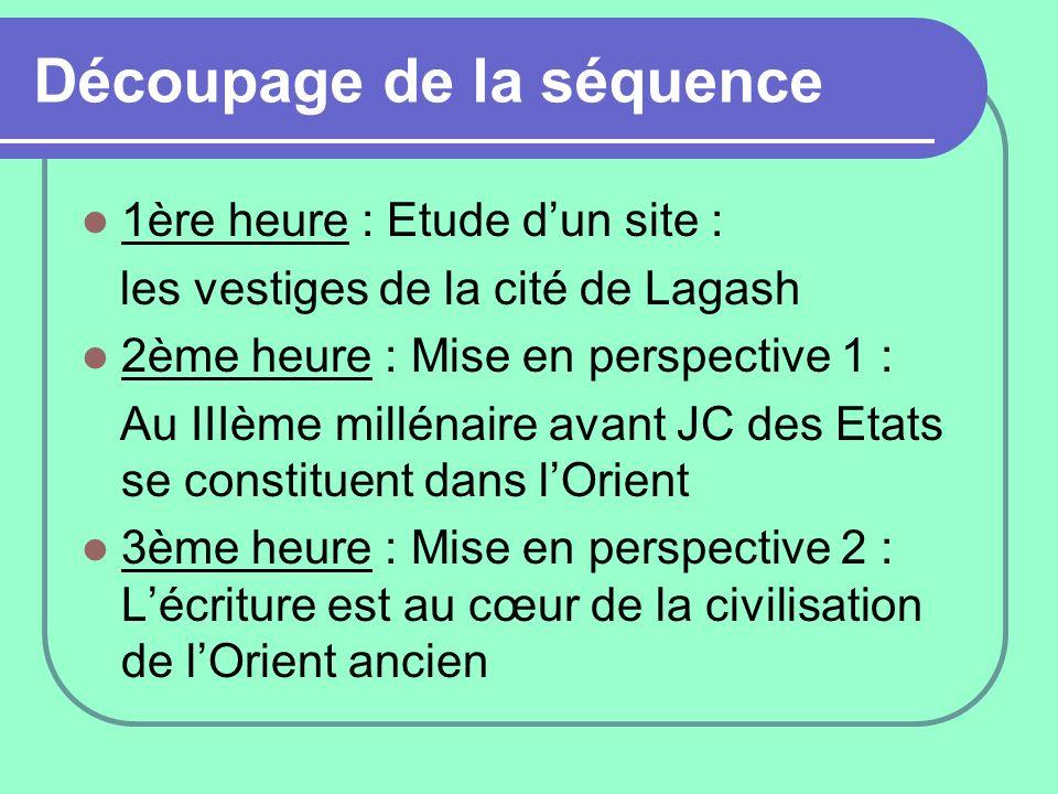Découpage de la séquence 1ère heure : Etude dun site : les vestiges de la cité de Lagash 2ème heure : Mise en perspective 1 : Au IIIème millénaire ava