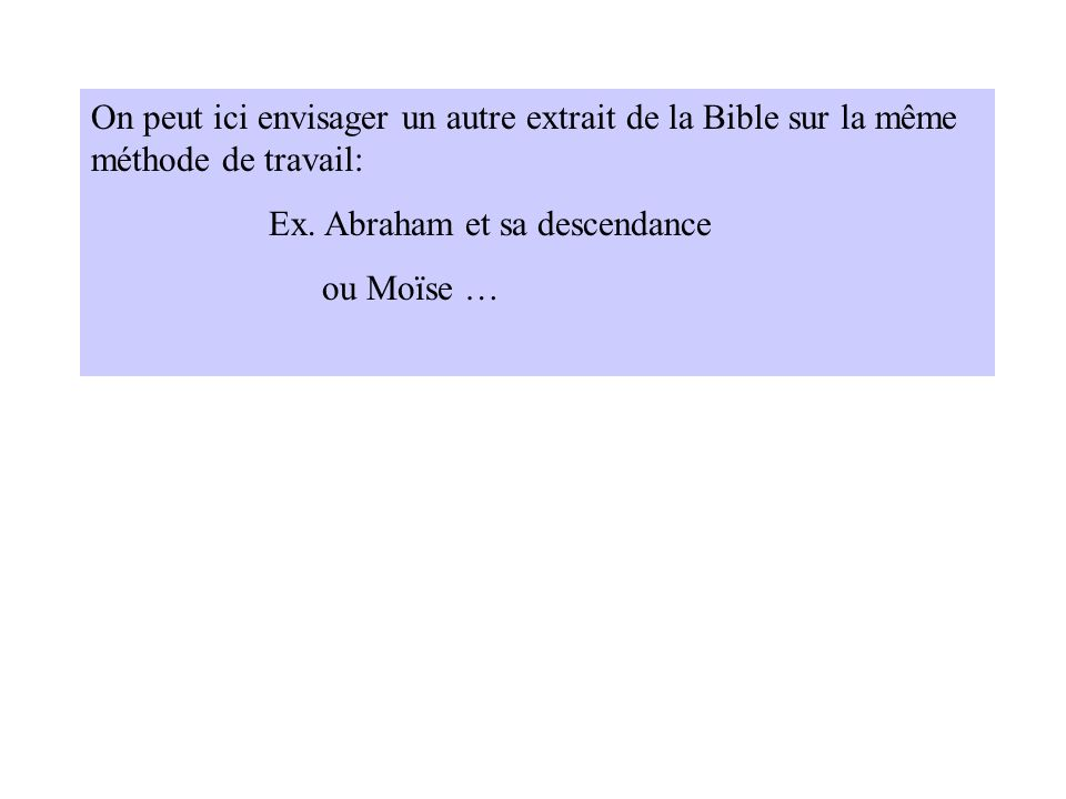 On peut ici envisager un autre extrait de la Bible sur la même méthode de travail: Ex. Abraham et sa descendance ou Moïse …