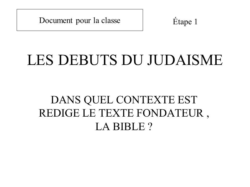 LES DEBUTS DU JUDAISME DANS QUEL CONTEXTE EST REDIGE LE TEXTE FONDATEUR, LA BIBLE ? Document pour la classe Étape 1