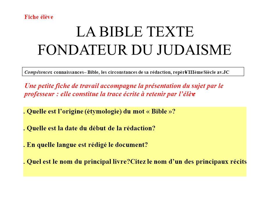 LA BIBLE TEXTE FONDATEUR DU JUDAISME Compétences: connaissances–Bible, les circonstances de sa rédaction, repèreVIIIèmeSiècle av.JC. Quelle est lorigi