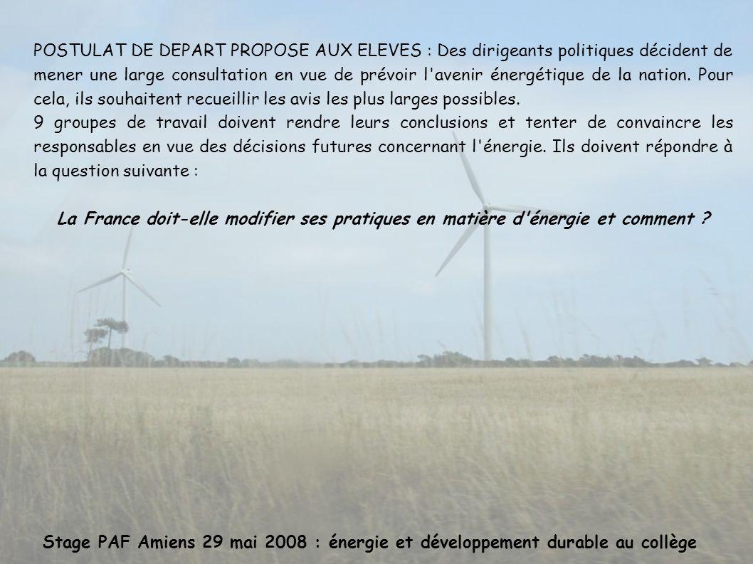 Stage PAF Amiens 29 mai 2008 : énergie et développement durable au collège POSTULAT DE DEPART PROPOSE AUX ELEVES : Des dirigeants politiques décident de mener une large consultation en vue de prévoir l avenir énergétique de la nation.