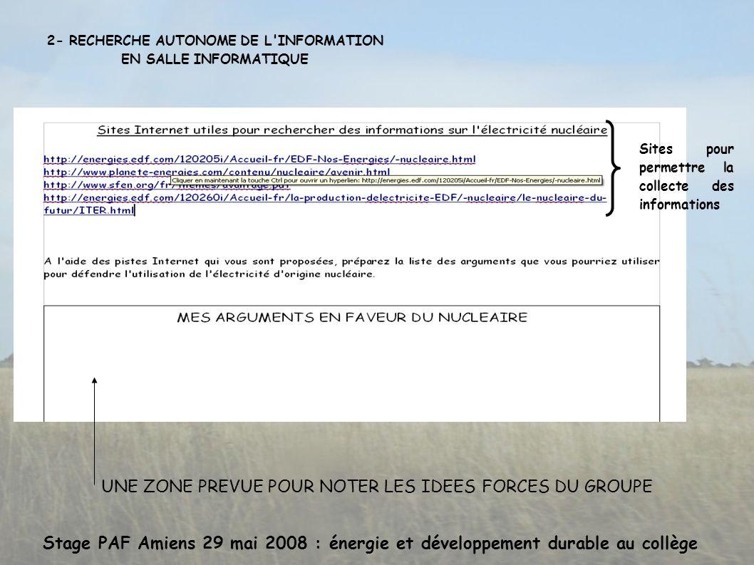 Stage PAF Amiens 29 mai 2008 : énergie et développement durable au collège 2- RECHERCHE AUTONOME DE L INFORMATION EN SALLE INFORMATIQUE Sites pour permettre la collecte des informations UNE ZONE PREVUE POUR NOTER LES IDEES FORCES DU GROUPE