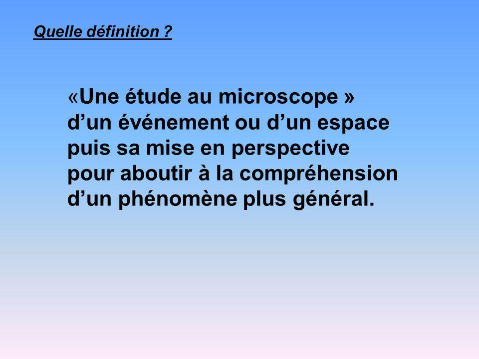 «Une étude au microscope » dun événement ou dun espace puis sa mise en perspective pour aboutir à la compréhension dun phénomène plus général.