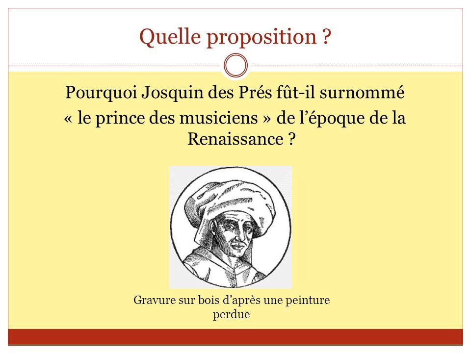 Quelle proposition ? Pourquoi Josquin des Prés fût-il surnommé « le prince des musiciens » de lépoque de la Renaissance ? Gravure sur bois daprès une