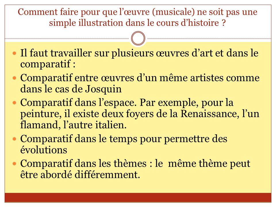 Comment faire pour que lœuvre (musicale) ne soit pas une simple illustration dans le cours dhistoire ? Il faut travailler sur plusieurs œuvres dart et