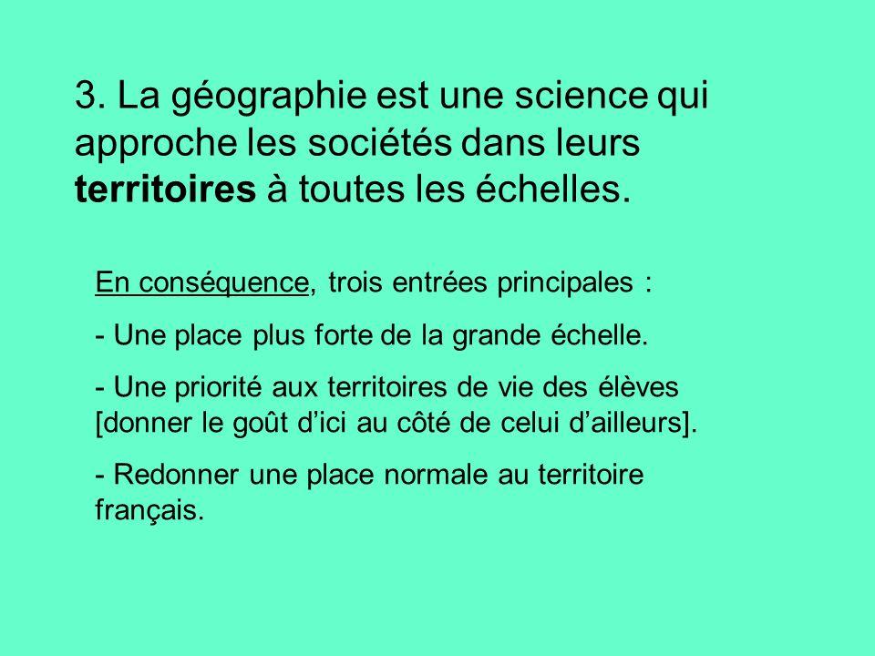 3. La géographie est une science qui approche les sociétés dans leurs territoires à toutes les échelles. En conséquence, trois entrées principales : -