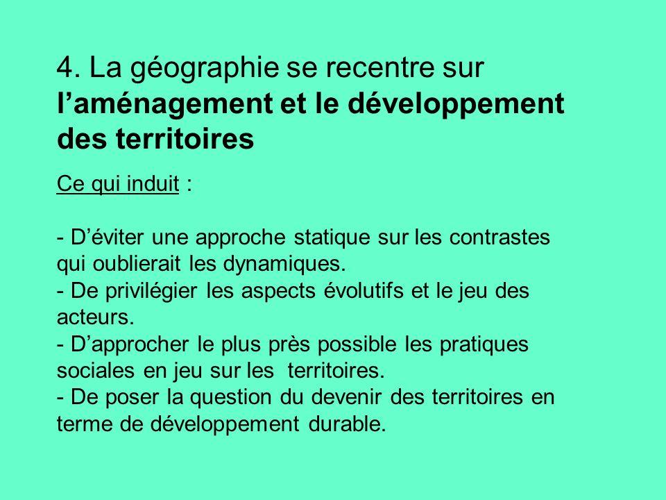 4. La géographie se recentre sur laménagement et le développement des territoires Ce qui induit : - Déviter une approche statique sur les contrastes q