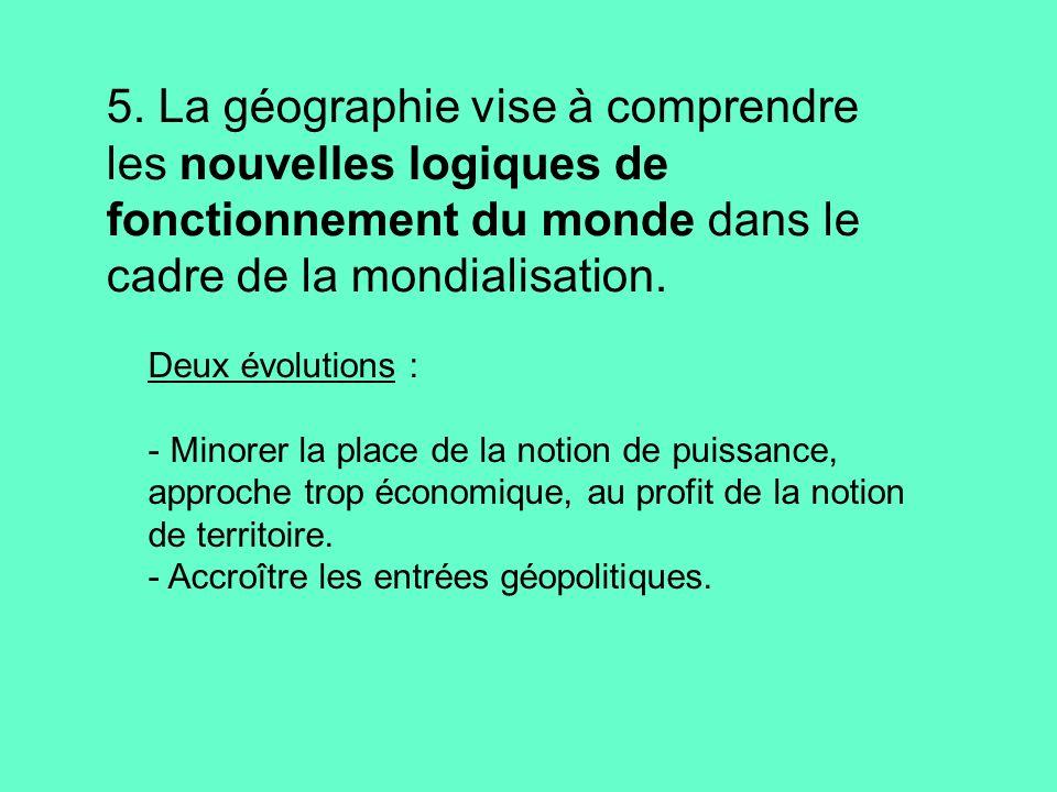 5. La géographie vise à comprendre les nouvelles logiques de fonctionnement du monde dans le cadre de la mondialisation. Deux évolutions : - Minorer l
