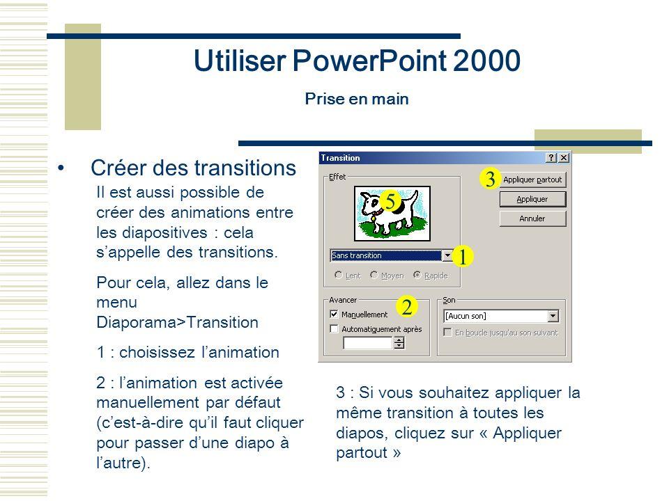 Utiliser PowerPoint 2000 Prise en main Créer des transitions Il est aussi possible de créer des animations entre les diapositives : cela sappelle des