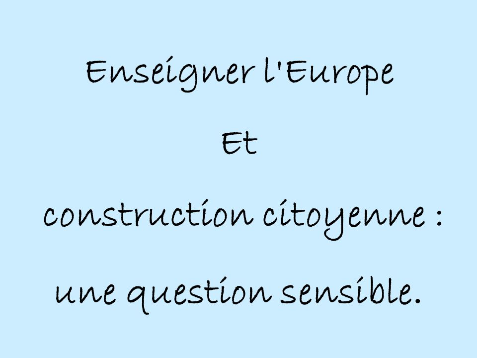 Enseigner l Europe Et construction citoyenne : une question sensible.