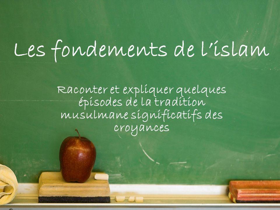 Raconter et expliquer quelques épisodes de la tradition musulmane significatifs des croyances Les fondements de lislam