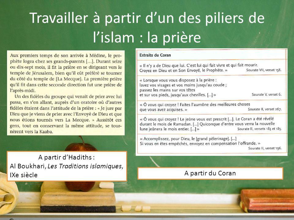 Travailler à partir dun des piliers de lislam : la prière A partir dHadiths : Al Boukhari, Les Traditions islamiques, IXe siècle A partir du Coran