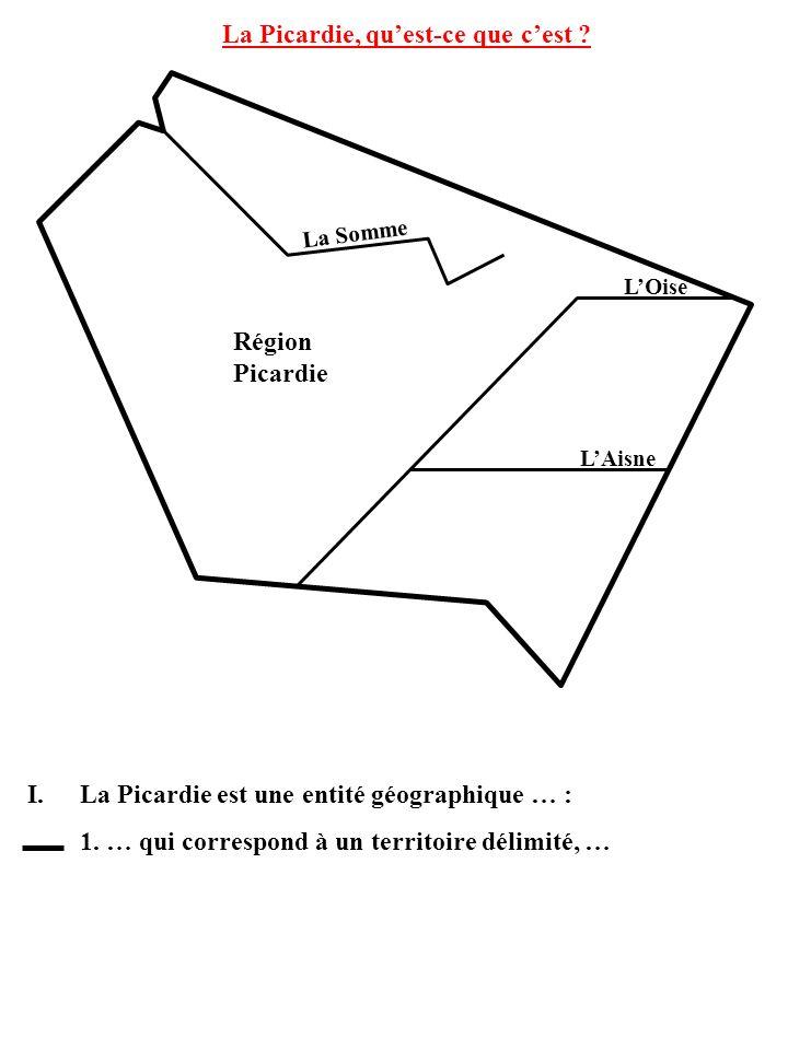 La Somme LOise LAisne La Picardie, quest-ce que cest ? I.La Picardie est une entité géographique … : 1. … qui correspond à un territoire délimité, … R