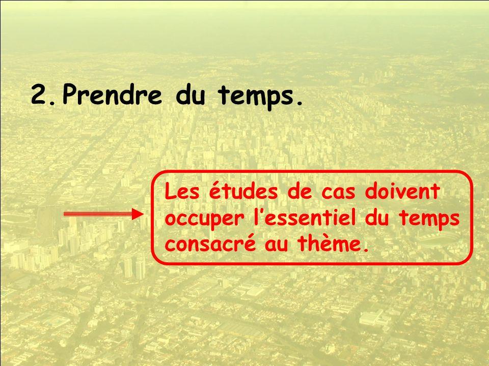 2.Prendre du temps. Les études de cas doivent occuper lessentiel du temps consacré au thème.