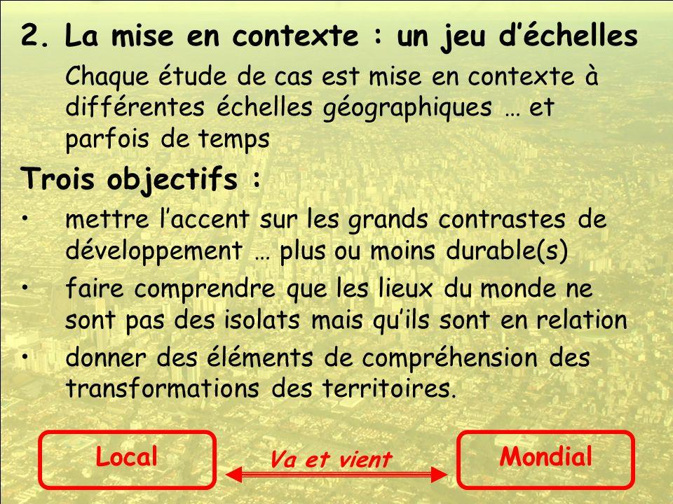 2.La mise en contexte : un jeu déchelles Chaque étude de cas est mise en contexte à différentes échelles géographiques … et parfois de temps Trois obj