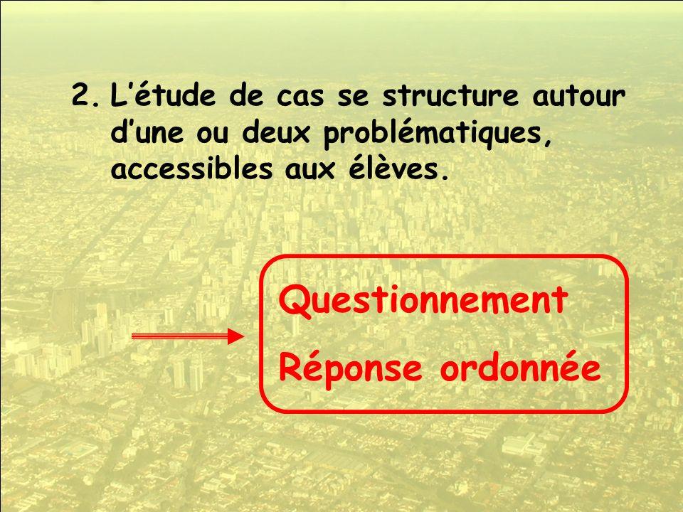 2.Létude de cas se structure autour dune ou deux problématiques, accessibles aux élèves. Questionnement Réponse ordonnée