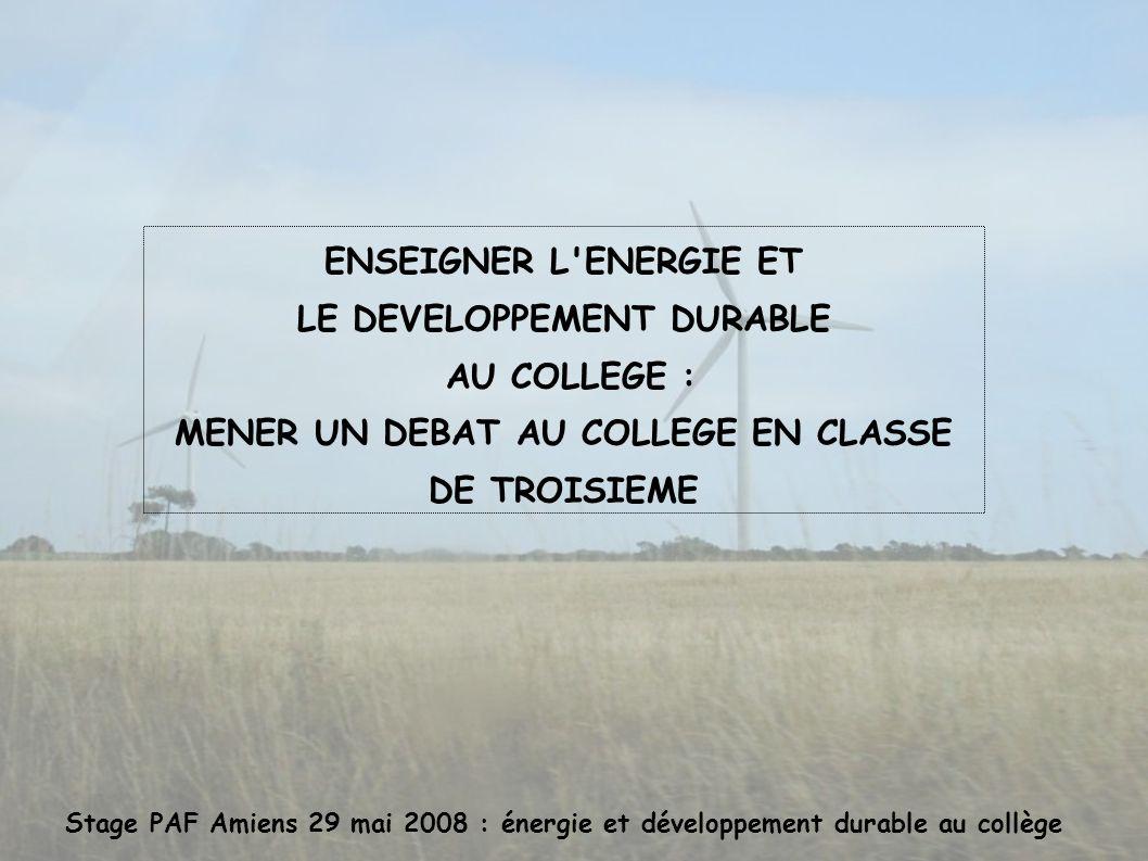Stage PAF Amiens 29 mai 2008 : énergie et développement durable au collège ENSEIGNER L ENERGIE ET LE DEVELOPPEMENT DURABLE AU COLLEGE : MENER UN DEBAT AU COLLEGE EN CLASSE DE TROISIEME