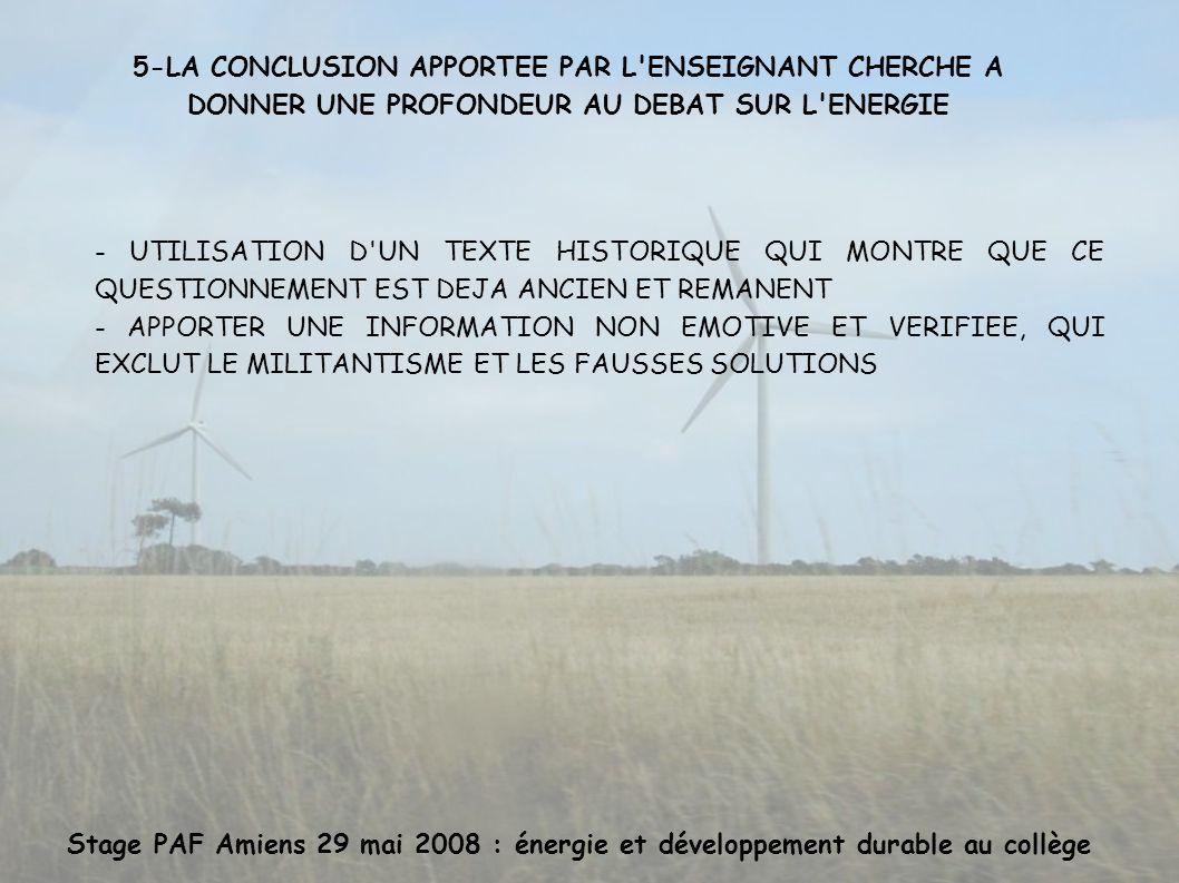 Stage PAF Amiens 29 mai 2008 : énergie et développement durable au collège 5-LA CONCLUSION APPORTEE PAR L ENSEIGNANT CHERCHE A DONNER UNE PROFONDEUR AU DEBAT SUR L ENERGIE - UTILISATION D UN TEXTE HISTORIQUE QUI MONTRE QUE CE QUESTIONNEMENT EST DEJA ANCIEN ET REMANENT - APPORTER UNE INFORMATION NON EMOTIVE ET VERIFIEE, QUI EXCLUT LE MILITANTISME ET LES FAUSSES SOLUTIONS