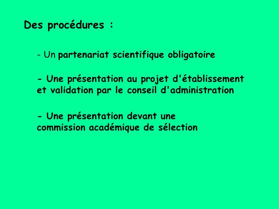 - Un partenariat scientifique obligatoire - Une présentation au projet d établissement et validation par le conseil d administration - Une présentation devant une commission académique de sélection Des procédures :