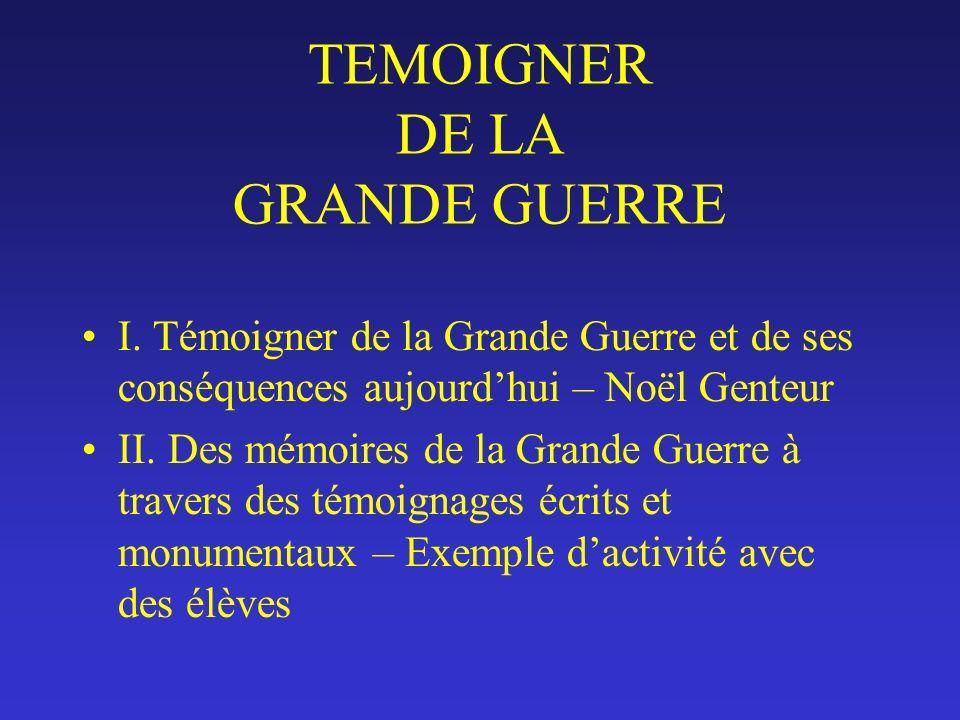 TEMOIGNER DE LA GRANDE GUERRE I. Témoigner de la Grande Guerre et de ses conséquences aujourdhui – Noël Genteur II. Des mémoires de la Grande Guerre à