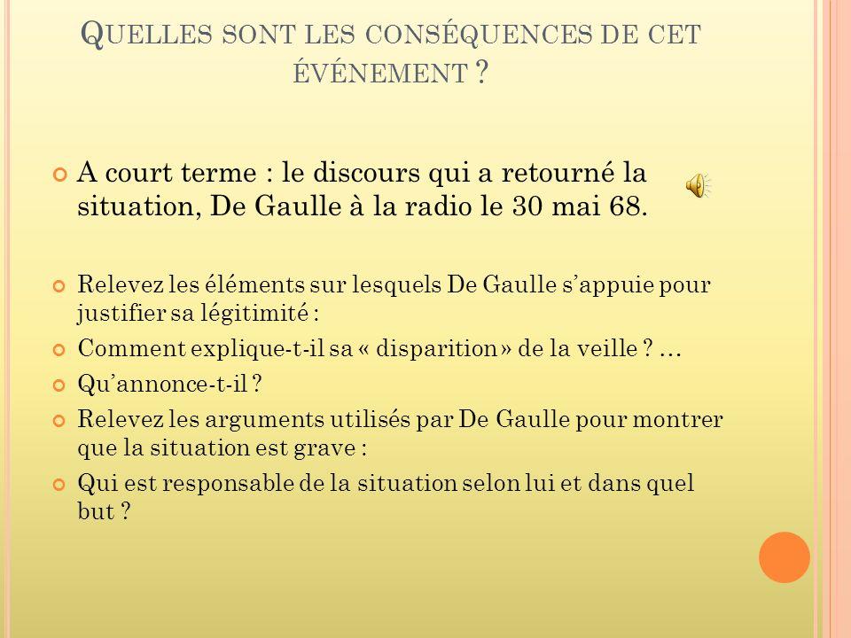Q UELLES SONT LES CONSÉQUENCES DE CET ÉVÉNEMENT ? A court terme : le discours qui a retourné la situation, De Gaulle à la radio le 30 mai 68. Relevez