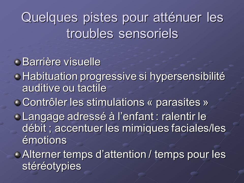 Quelques pistes pour atténuer les troubles sensoriels Barrière visuelle Habituation progressive si hypersensibilité auditive ou tactile Contrôler les