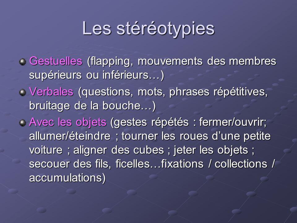 Les stéréotypies Gestuelles (flapping, mouvements des membres supérieurs ou inférieurs…) Verbales (questions, mots, phrases répétitives, bruitage de l