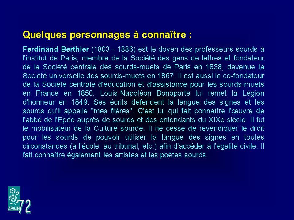 Quelques personnages à connaître : Ferdinand Berthier (1803 - 1886) est le doyen des professeurs sourds à l institut de Paris, membre de la Société des gens de lettres et fondateur de la Société centrale des sourds-muets de Paris en 1838, devenue la Société universelle des sourds-muets en 1867.