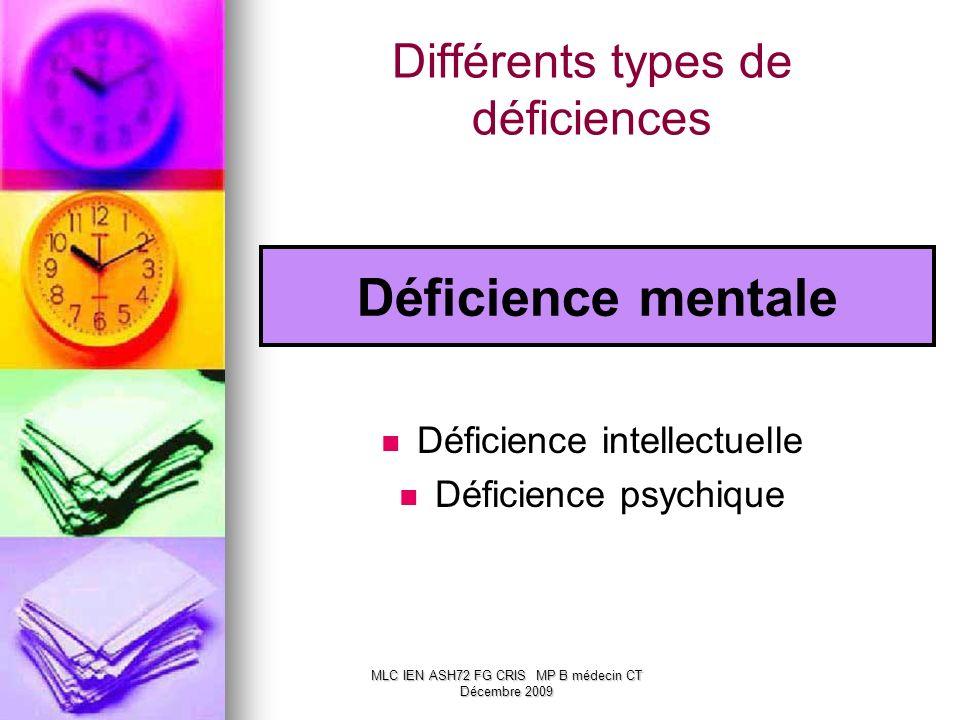 Différents types de déficiences Déficience mentale Déficience intellectuelle Déficience psychique MLC IEN ASH72 FG CRIS MP B médecin CT Décembre 2009