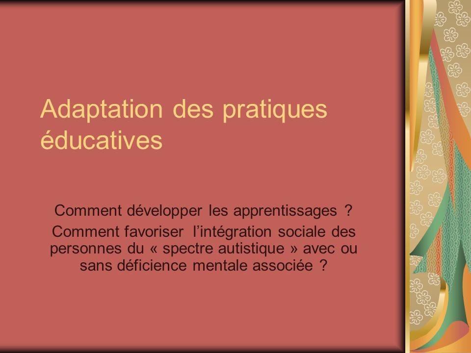 Adaptation des pratiques éducatives Comment développer les apprentissages ? Comment favoriser lintégration sociale des personnes du « spectre autistiq