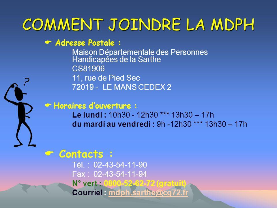 COMMENT JOINDRE LA MDPH Adresse Postale : Maison Départementale des Personnes Handicapées de la Sarthe CS81906 11, rue de Pied Sec 72019 - LE MANS CED