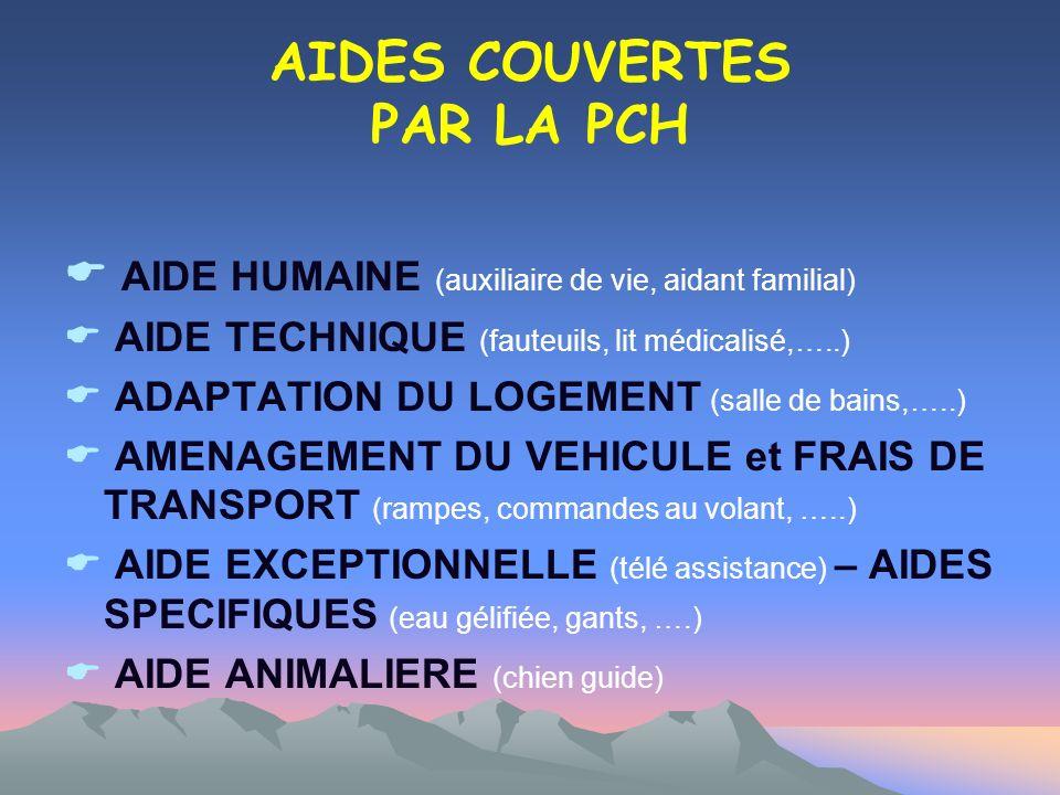 AIDES COUVERTES PAR LA PCH AIDE HUMAINE (auxiliaire de vie, aidant familial) AIDE TECHNIQUE (fauteuils, lit médicalisé,…..) ADAPTATION DU LOGEMENT (sa