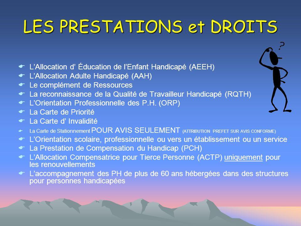 LES PRESTATIONS et DROITS LAllocation d Éducation de lEnfant Handicapé (AEEH) LAllocation Adulte Handicapé (AAH) Le complément de Ressources La reconn