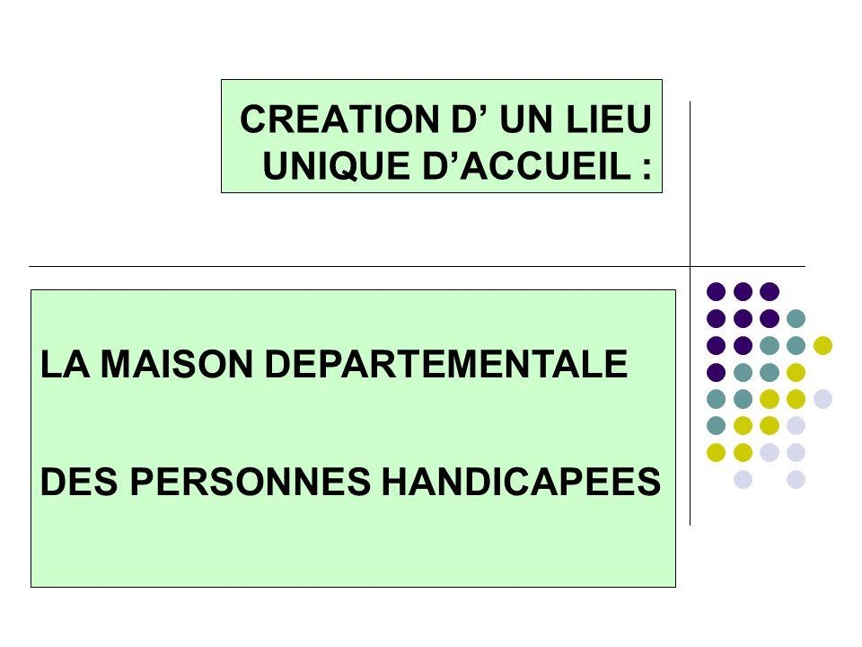 CREATION D UN LIEU UNIQUE DACCUEIL : LA MAISON DEPARTEMENTALE DES PERSONNES HANDICAPEES
