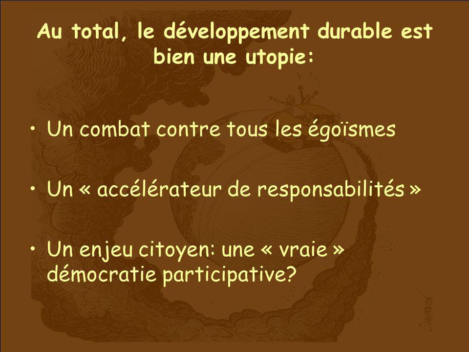 Au total, le développement durable est bien une utopie: Un combat contre tous les égoïsmes Un « accélérateur de responsabilités » Un enjeu citoyen: un
