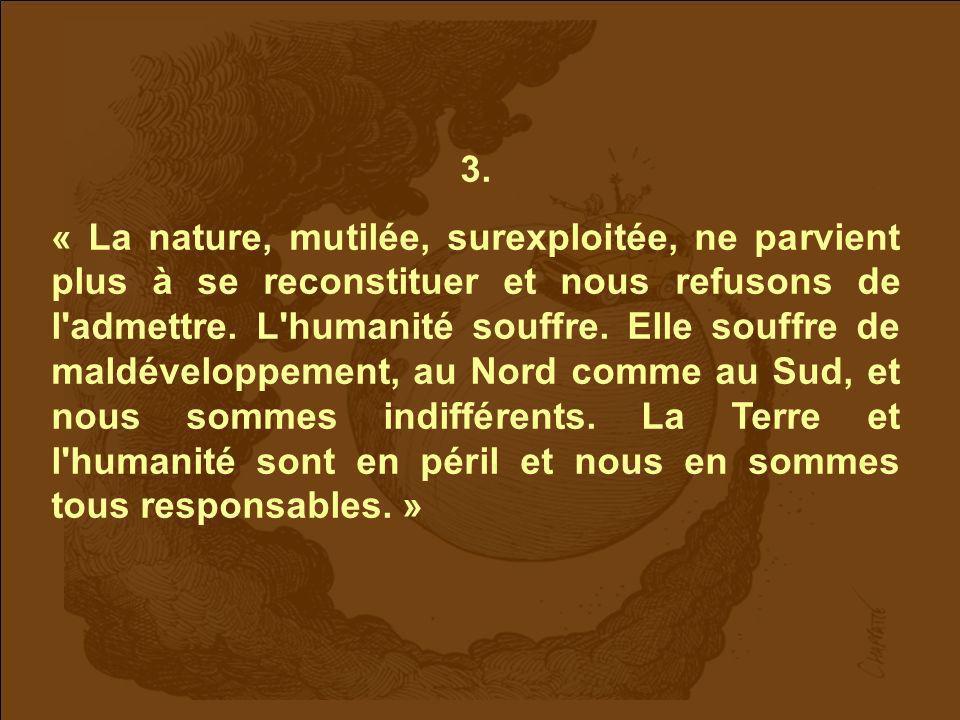 3. « La nature, mutilée, surexploitée, ne parvient plus à se reconstituer et nous refusons de l'admettre. L'humanité souffre. Elle souffre de maldéve