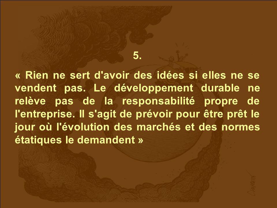 5. « Rien ne sert d'avoir des idées si elles ne se vendent pas. Le développement durable ne relève pas de la responsabilité propre de l'entreprise. Il