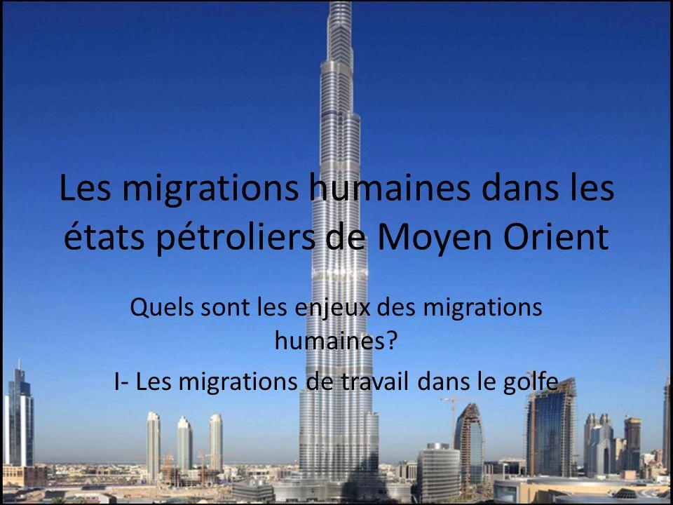 Les migrations humaines dans les états pétroliers de Moyen Orient Quels sont les enjeux des migrations humaines? I- Les migrations de travail dans le