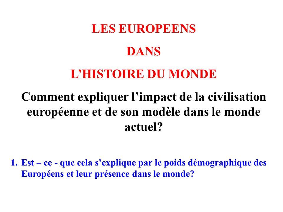 LES EUROPEENS DANS LHISTOIRE DU MONDE Comment expliquer limpact de la civilisation européenne et de son modèle dans le monde actuel? 1.Est – ce - que