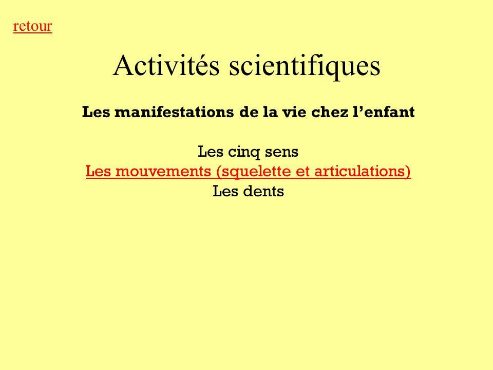 Activités scientifiques retour Les manifestations de la vie chez lenfant Les cinq sens Les mouvements (squelette et articulations) Les dents