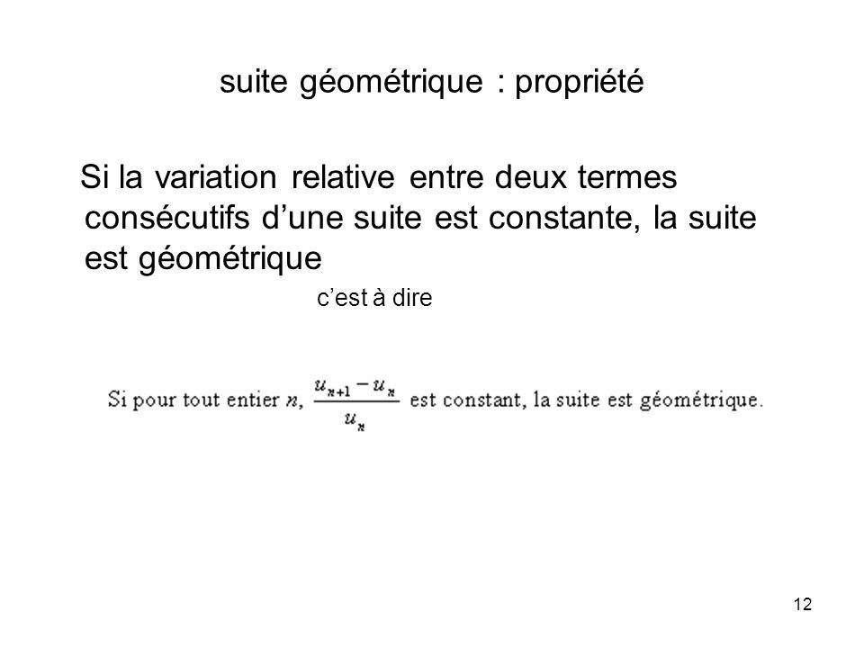 12 suite géométrique : propriété Si la variation relative entre deux termes consécutifs dune suite est constante, la suite est géométrique cest à dire